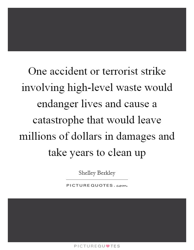 One accident or terrorist strike involving high-level waste would endanger lives and cause a catastrophe that would leave millions of dollars in damages and take years to clean up Picture Quote #1
