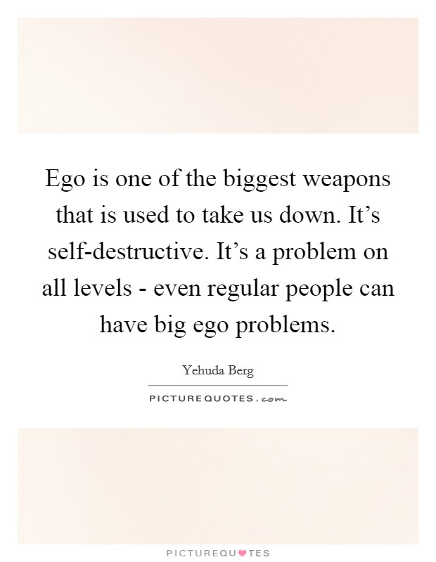 Ego is one of the biggest weapons that is used to take us down. It's self-destructive. It's a problem on all levels - even regular people can have big ego problems Picture Quote #1