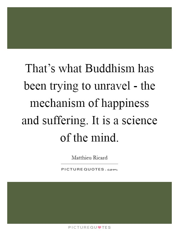 That's what Buddhism has been trying to unravel - the mechanism of happiness and suffering. It is a science of the mind Picture Quote #1