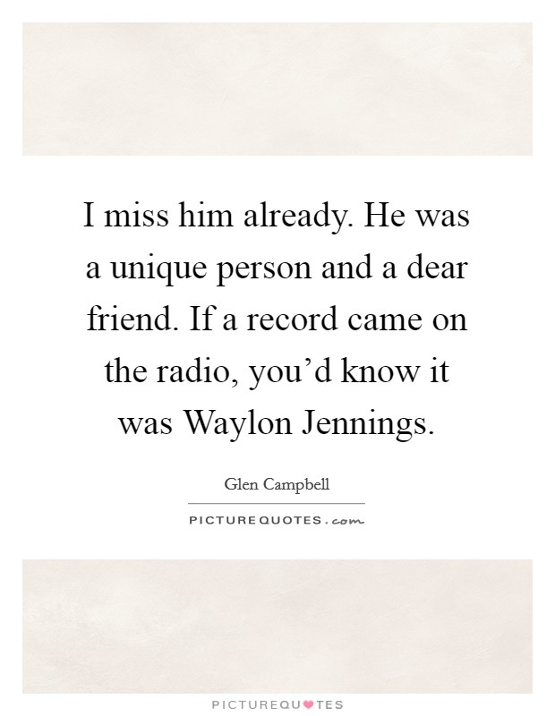 I miss him already. He was a unique person and a dear friend. If a record came on the radio, you'd know it was Waylon Jennings Picture Quote #1
