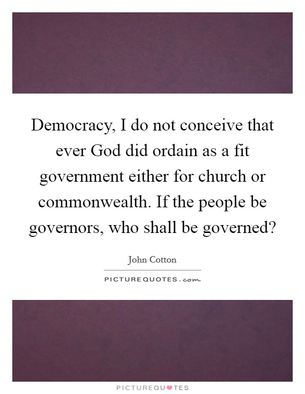 Democracy, I do not conceive that ever God did ordain as a fit government either for church or commonwealth. If the people be governors, who shall be governed? Picture Quote #1