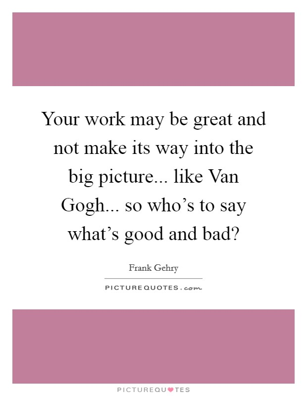 Your work may be great and not make its way into the big picture... like Van Gogh... so who's to say what's good and bad? Picture Quote #1