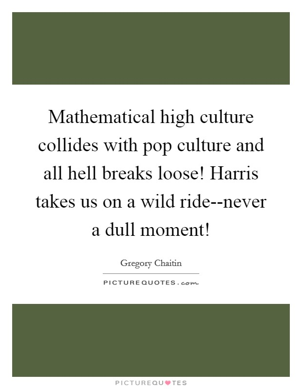 Mathematical high culture collides with pop culture and all hell breaks loose! Harris takes us on a wild ride--never a dull moment! Picture Quote #1