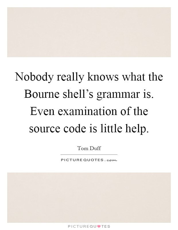 Nobody really knows what the Bourne shell's grammar is. Even examination of the source code is little help Picture Quote #1