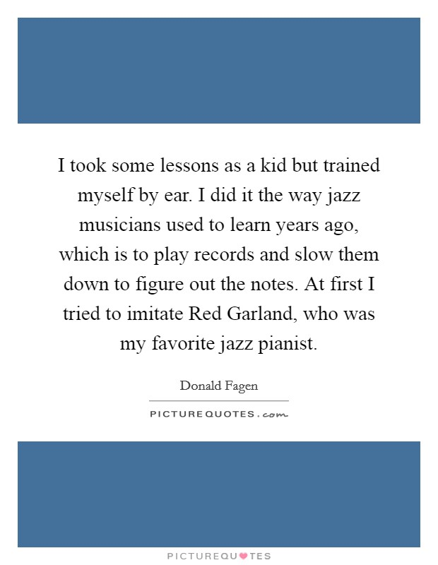 I took some lessons as a kid but trained myself by ear. I did it the way jazz musicians used to learn years ago, which is to play records and slow them down to figure out the notes. At first I tried to imitate Red Garland, who was my favorite jazz pianist Picture Quote #1