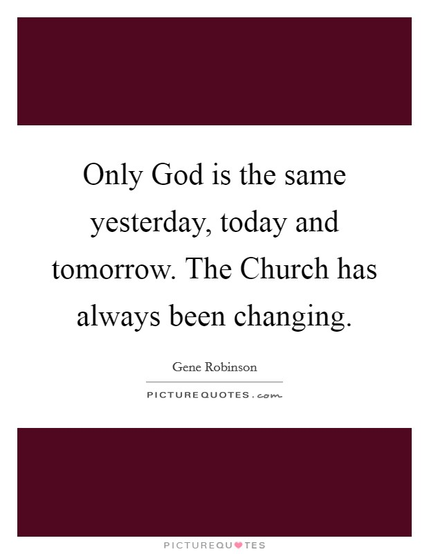 Only God is the same yesterday, today and tomorrow. The Church has always been changing Picture Quote #1