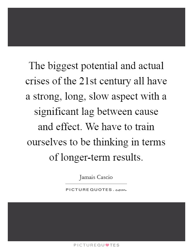 The biggest potential and actual crises of the 21st century all have a strong, long, slow aspect with a significant lag between cause and effect. We have to train ourselves to be thinking in terms of longer-term results Picture Quote #1