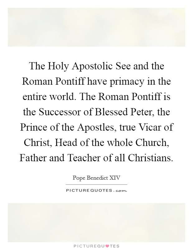 The Holy Apostolic See and the Roman Pontiff have primacy in the entire world. The Roman Pontiff is the Successor of Blessed Peter, the Prince of the Apostles, true Vicar of Christ, Head of the whole Church, Father and Teacher of all Christians Picture Quote #1