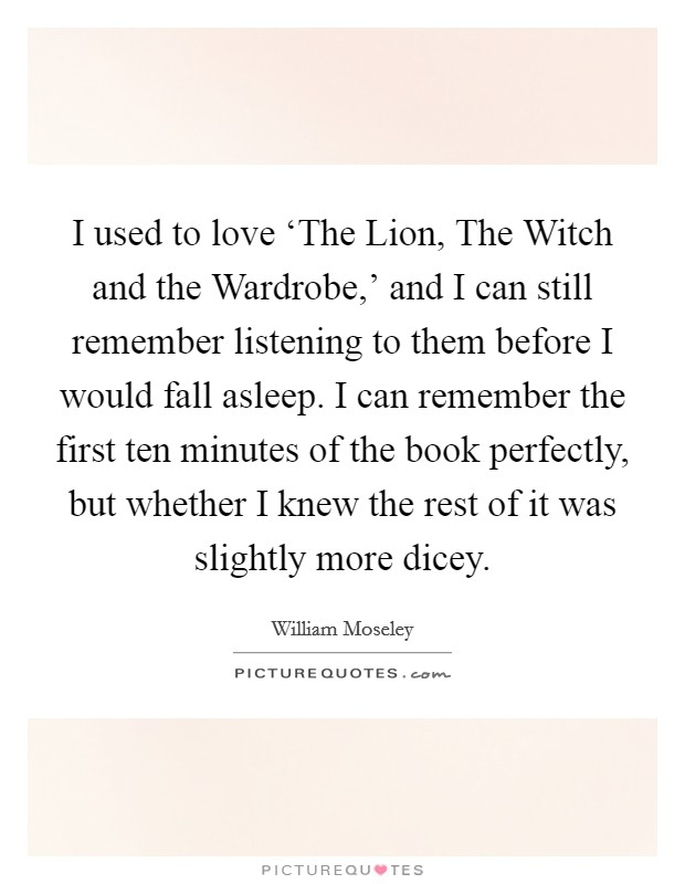 I used to love 'The Lion, The Witch and the Wardrobe,' and I can still remember listening to them before I would fall asleep. I can remember the first ten minutes of the book perfectly, but whether I knew the rest of it was slightly more dicey Picture Quote #1