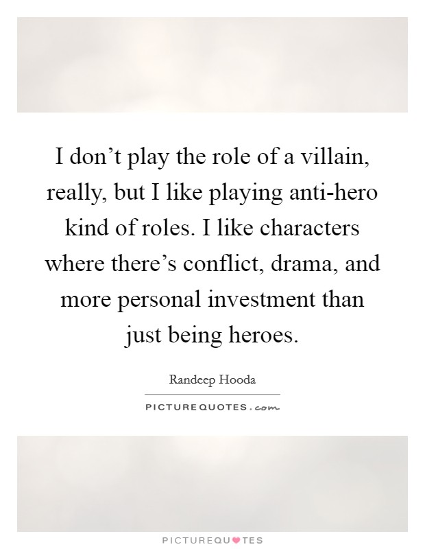 I don't play the role of a villain, really, but I like playing anti-hero kind of roles. I like characters where there's conflict, drama, and more personal investment than just being heroes Picture Quote #1