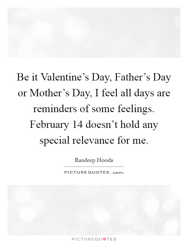 Be it Valentine's Day, Father's Day or Mother's Day, I feel all days are reminders of some feelings. February 14 doesn't hold any special relevance for me Picture Quote #1
