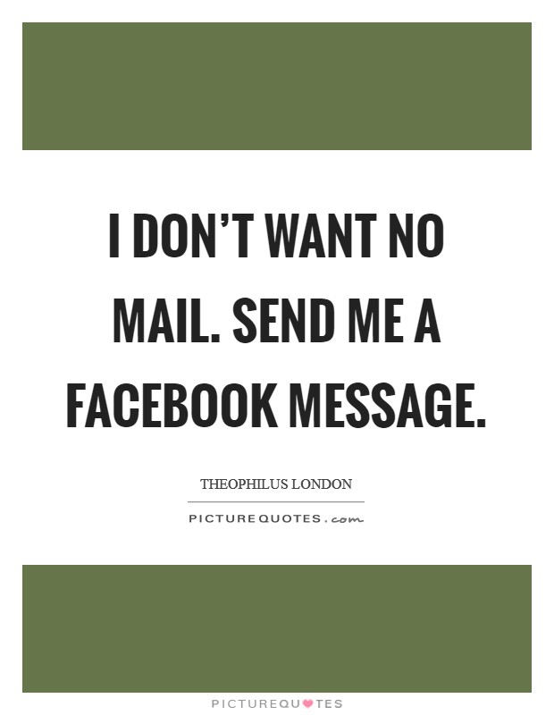 I don't want no mail. Send me a Facebook message Picture Quote #1