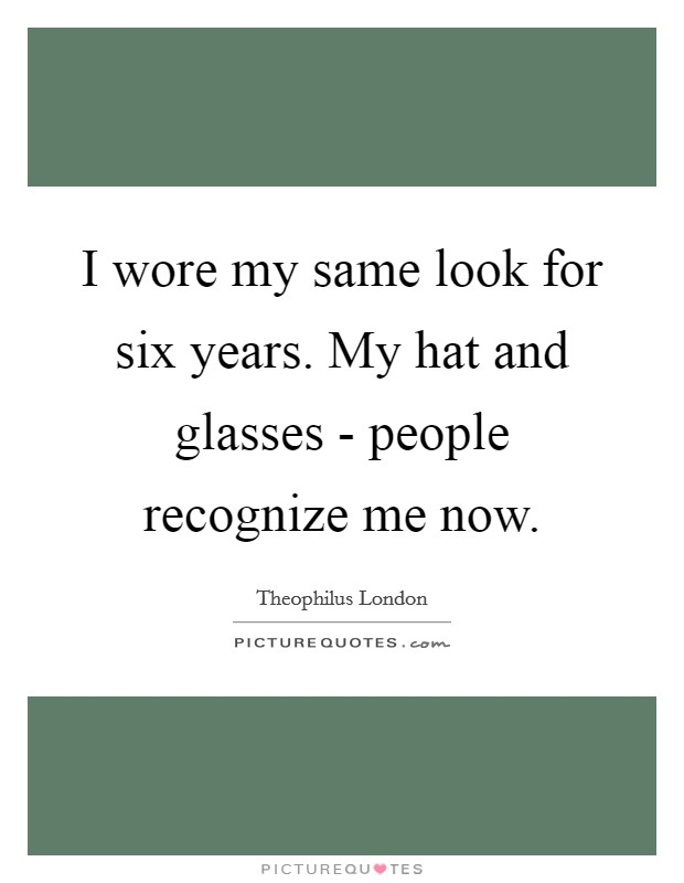 I wore my same look for six years. My hat and glasses - people recognize me now Picture Quote #1