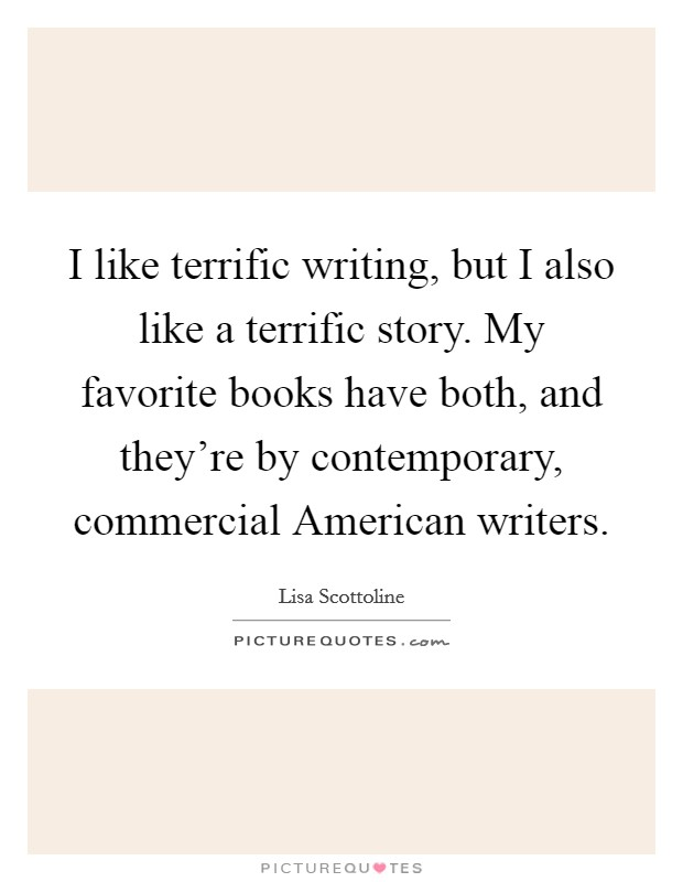 I like terrific writing, but I also like a terrific story. My favorite books have both, and they're by contemporary, commercial American writers Picture Quote #1