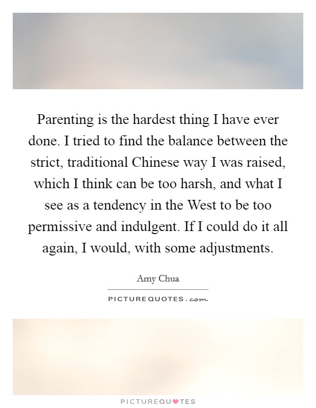 Parenting is the hardest thing I have ever done. I tried to find the balance between the strict, traditional Chinese way I was raised, which I think can be too harsh, and what I see as a tendency in the West to be too permissive and indulgent. If I could do it all again, I would, with some adjustments Picture Quote #1
