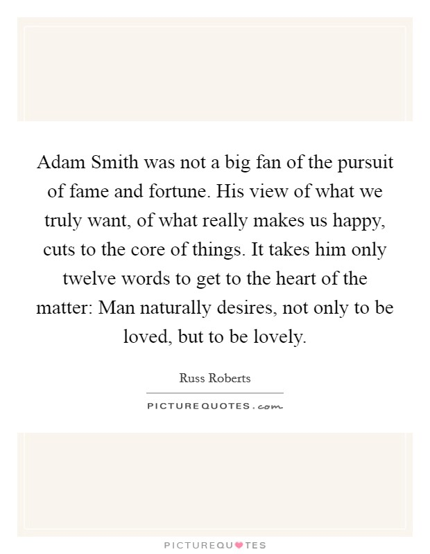 Adam Smith was not a big fan of the pursuit of fame and fortune. His view of what we truly want, of what really makes us happy, cuts to the core of things. It takes him only twelve words to get to the heart of the matter: Man naturally desires, not only to be loved, but to be lovely Picture Quote #1