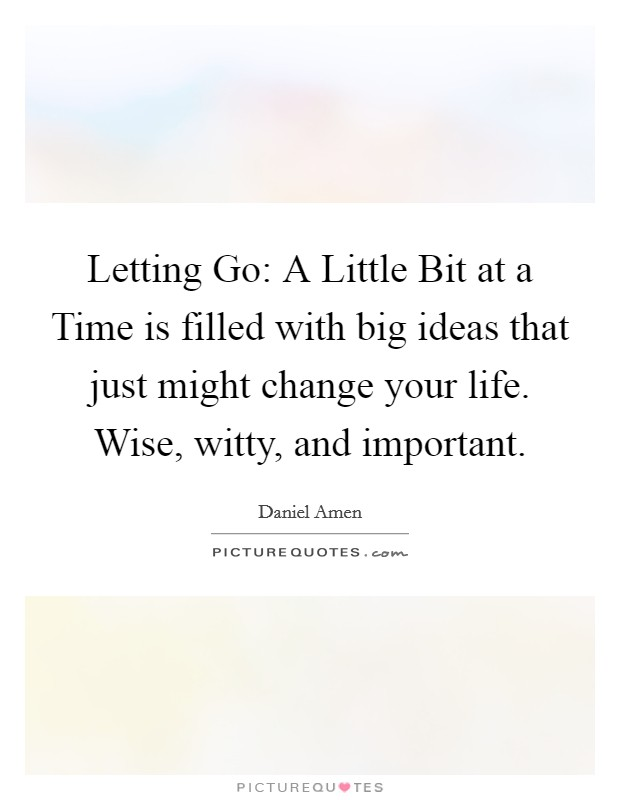 Letting Go: A Little Bit at a Time is filled with big ideas that just might change your life. Wise, witty, and important Picture Quote #1
