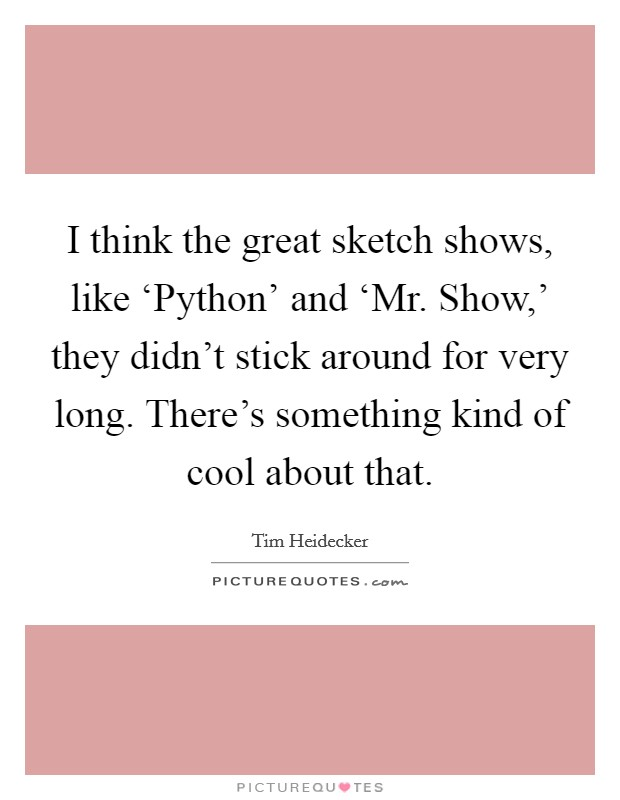I think the great sketch shows, like 'Python' and 'Mr. Show,' they didn't stick around for very long. There's something kind of cool about that Picture Quote #1
