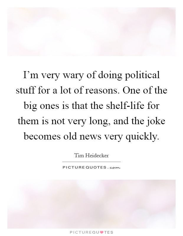 I'm very wary of doing political stuff for a lot of reasons. One of the big ones is that the shelf-life for them is not very long, and the joke becomes old news very quickly Picture Quote #1