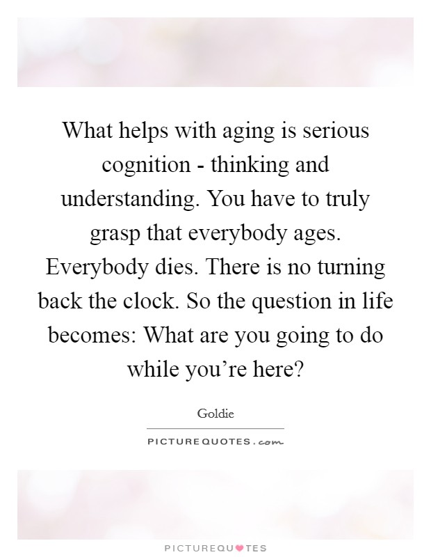 What helps with aging is serious cognition - thinking and understanding. You have to truly grasp that everybody ages. Everybody dies. There is no turning back the clock. So the question in life becomes: What are you going to do while you're here? Picture Quote #1