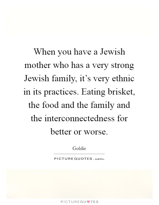 When you have a Jewish mother who has a very strong Jewish family, it's very ethnic in its practices. Eating brisket, the food and the family and the interconnectedness for better or worse Picture Quote #1