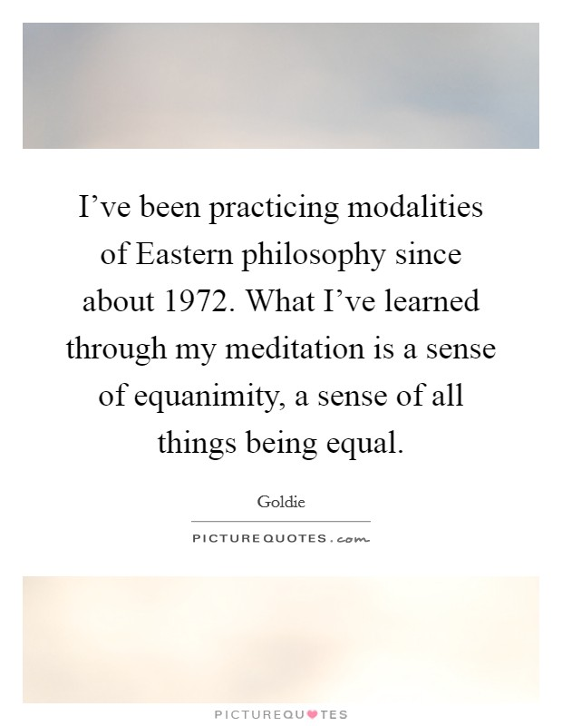 I've been practicing modalities of Eastern philosophy since about 1972. What I've learned through my meditation is a sense of equanimity, a sense of all things being equal Picture Quote #1