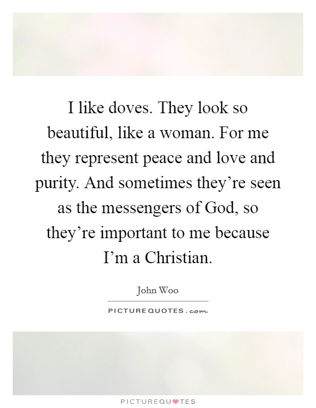 I like doves. They look so beautiful, like a woman. For me they represent peace and love and purity. And sometimes they're seen as the messengers of God, so they're important to me because I'm a Christian Picture Quote #1