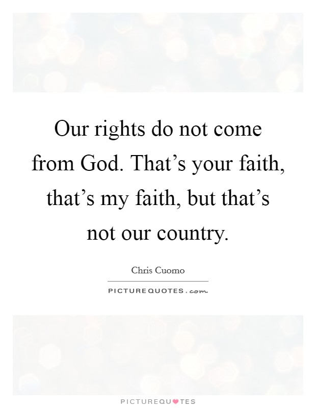 Our rights do not come from God. That's your faith, that's my faith, but that's not our country Picture Quote #1