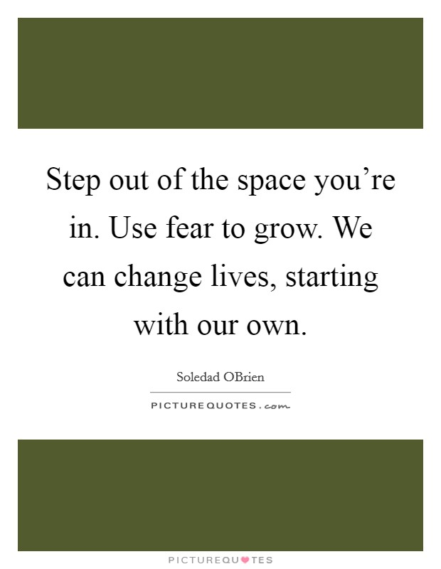 Step out of the space you're in. Use fear to grow. We can change lives, starting with our own Picture Quote #1