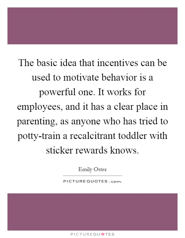 The basic idea that incentives can be used to motivate behavior is a powerful one. It works for employees, and it has a clear place in parenting, as anyone who has tried to potty-train a recalcitrant toddler with sticker rewards knows Picture Quote #1