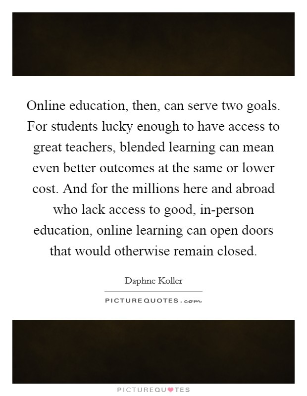 Online education, then, can serve two goals. For students lucky enough to have access to great teachers, blended learning can mean even better outcomes at the same or lower cost. And for the millions here and abroad who lack access to good, in-person education, online learning can open doors that would otherwise remain closed Picture Quote #1