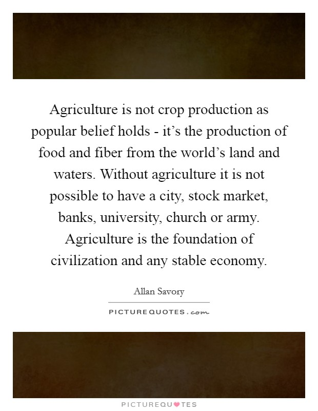 Agriculture is not crop production as popular belief holds - it's the production of food and fiber from the world's land and waters. Without agriculture it is not possible to have a city, stock market, banks, university, church or army. Agriculture is the foundation of civilization and any stable economy Picture Quote #1