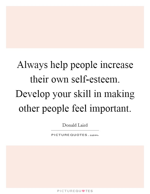 Always help people increase their own self-esteem. Develop your skill in making other people feel important Picture Quote #1