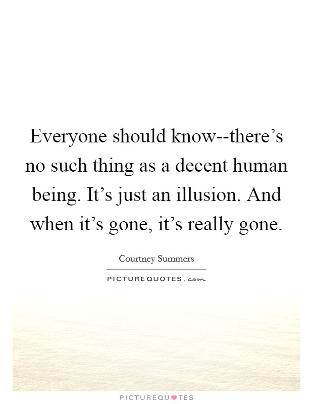 Everyone should know--there's no such thing as a decent human being. It's just an illusion. And when it's gone, it's really gone Picture Quote #1