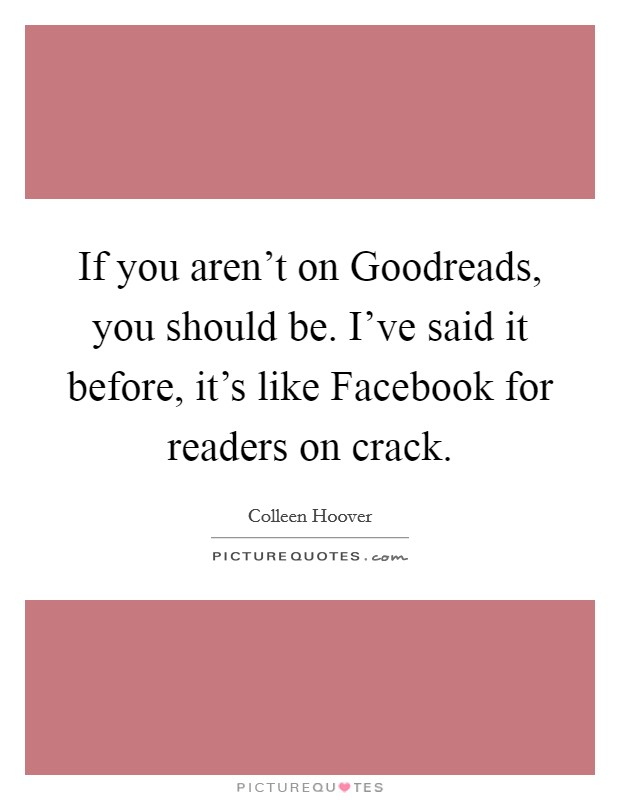 If you aren't on Goodreads, you should be. I've said it before, it's like Facebook for readers on crack Picture Quote #1