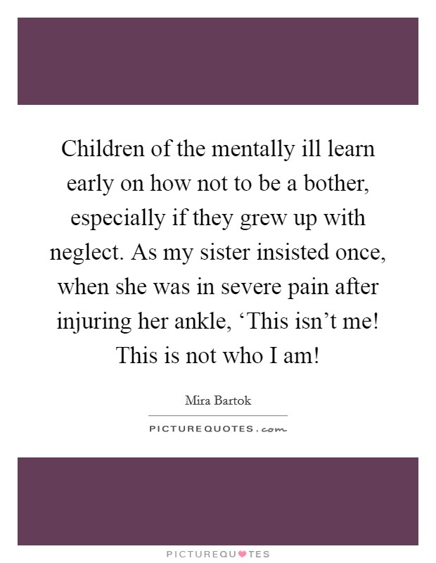 Children of the mentally ill learn early on how not to be a bother, especially if they grew up with neglect. As my sister insisted once, when she was in severe pain after injuring her ankle, 'This isn't me! This is not who I am! Picture Quote #1
