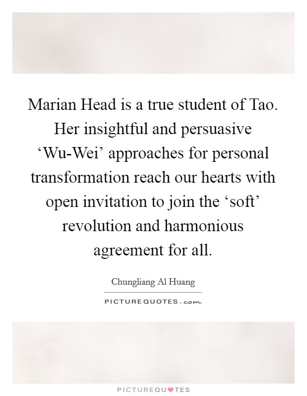 Marian Head is a true student of Tao. Her insightful and persuasive 'Wu-Wei' approaches for personal transformation reach our hearts with open invitation to join the 'soft' revolution and harmonious agreement for all Picture Quote #1