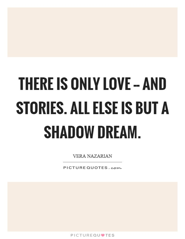 There is only Love -- and Stories. All else is but a shadow dream Picture Quote #1