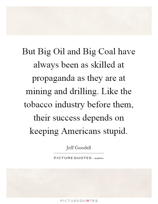 But Big Oil and Big Coal have always been as skilled at propaganda as they are at mining and drilling. Like the tobacco industry before them, their success depends on keeping Americans stupid Picture Quote #1