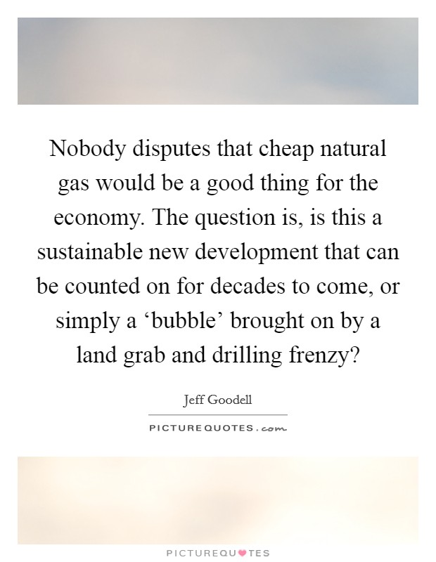 Nobody disputes that cheap natural gas would be a good thing for the economy. The question is, is this a sustainable new development that can be counted on for decades to come, or simply a 'bubble' brought on by a land grab and drilling frenzy? Picture Quote #1