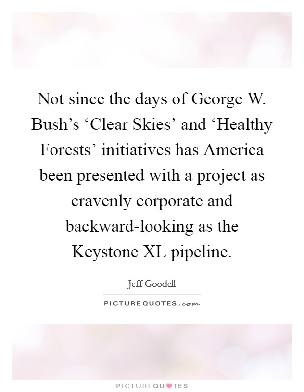 Not since the days of George W. Bush's 'Clear Skies' and 'Healthy Forests' initiatives has America been presented with a project as cravenly corporate and backward-looking as the Keystone XL pipeline Picture Quote #1