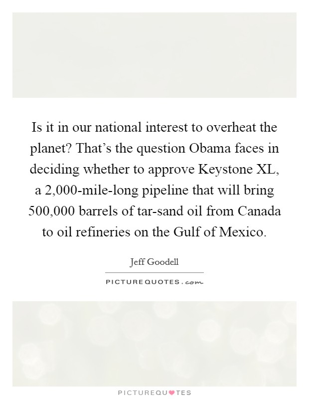 Is it in our national interest to overheat the planet? That's the question Obama faces in deciding whether to approve Keystone XL, a 2,000-mile-long pipeline that will bring 500,000 barrels of tar-sand oil from Canada to oil refineries on the Gulf of Mexico Picture Quote #1