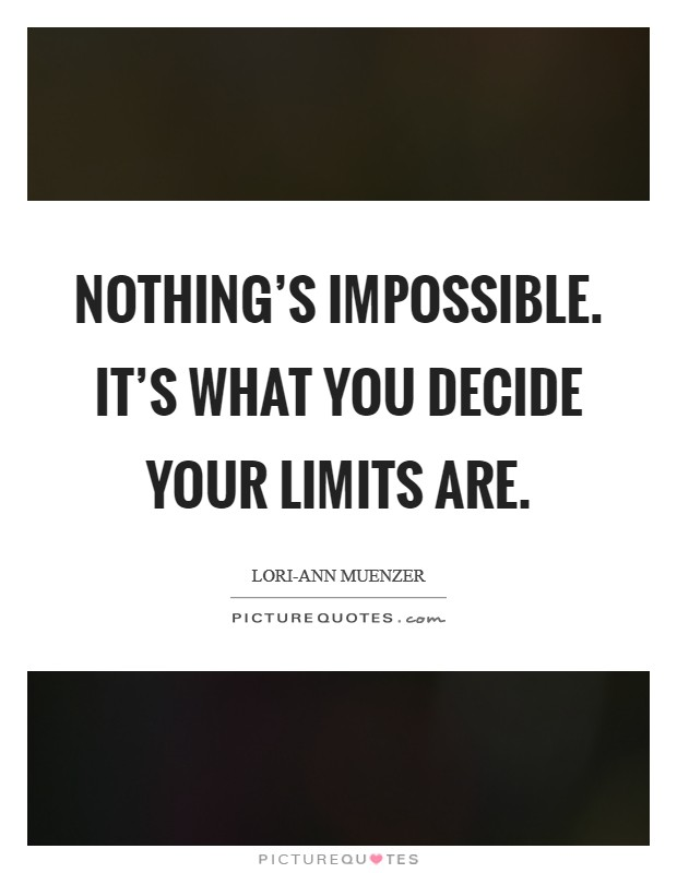 Nothing's impossible. It's what you decide your limits are Picture Quote #1