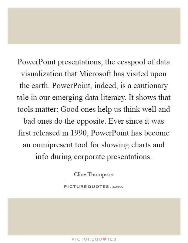PowerPoint presentations, the cesspool of data visualization that Microsoft has visited upon the earth. PowerPoint, indeed, is a cautionary tale in our emerging data literacy. It shows that tools matter: Good ones help us think well and bad ones do the opposite. Ever since it was first released in 1990, PowerPoint has become an omnipresent tool for showing charts and info during corporate presentations Picture Quote #1