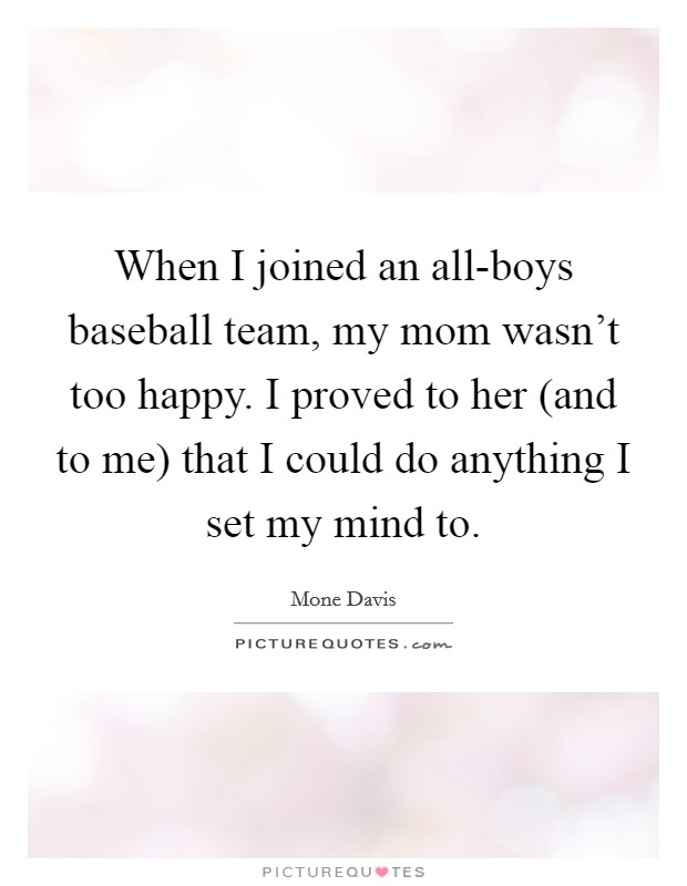When I joined an all-boys baseball team, my mom wasn't too happy. I proved to her (and to me) that I could do anything I set my mind to Picture Quote #1