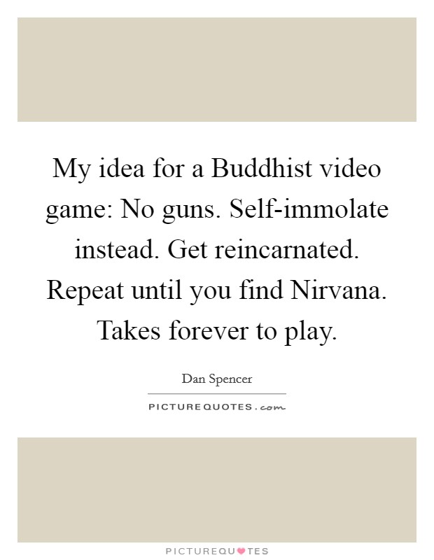 My idea for a Buddhist video game: No guns. Self-immolate instead. Get reincarnated. Repeat until you find Nirvana. Takes forever to play Picture Quote #1