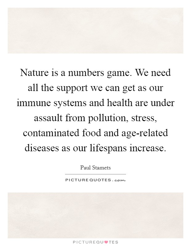 Nature is a numbers game. We need all the support we can get as our immune systems and health are under assault from pollution, stress, contaminated food and age-related diseases as our lifespans increase Picture Quote #1