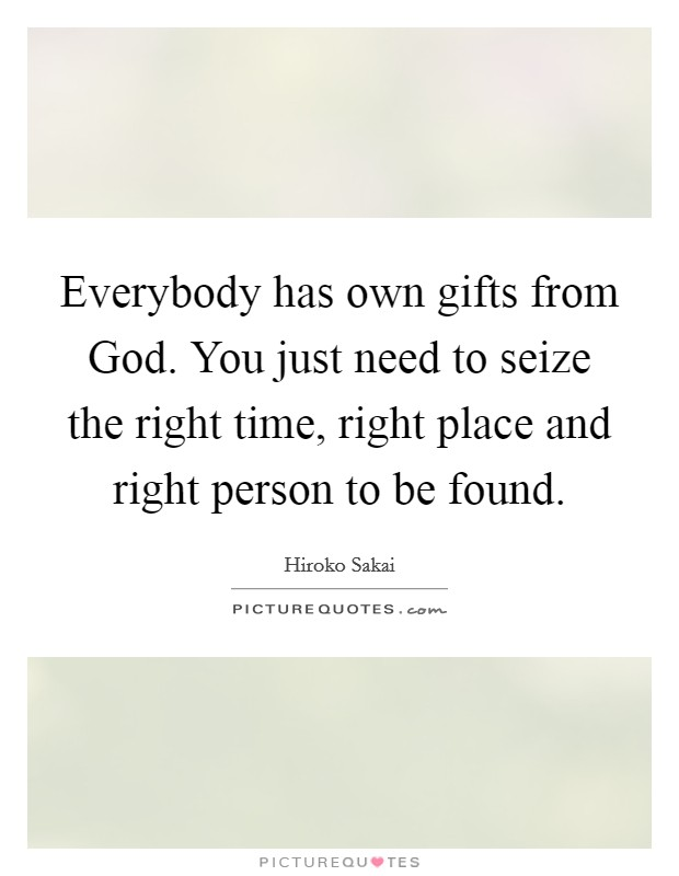 Everybody has own gifts from God. You just need to seize the right time, right place and right person to be found Picture Quote #1