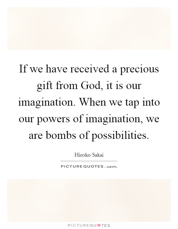 If we have received a precious gift from God, it is our imagination. When we tap into our powers of imagination, we are bombs of possibilities Picture Quote #1
