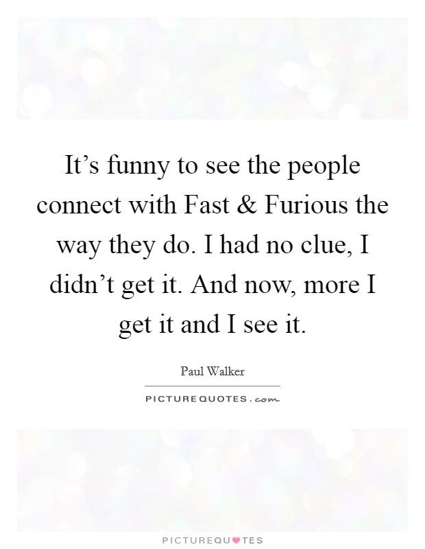 It's funny to see the people connect with Fast and Furious the way they do. I had no clue, I didn't get it. And now, more I get it and I see it Picture Quote #1
